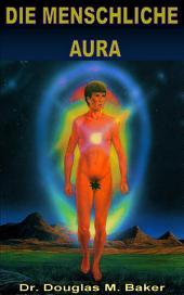 Die Menschliche Aura: Die menschlichen Energiefelder