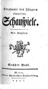 Stephanie des Jüngern sämmtliche Schauspiele. Mit Kupfern: Sechster Band, Band 6