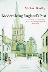 Modernizing England's Past: English Historiography in the Age of Modernism, 1870–1970