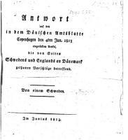 Antwort auf den in dem D  nischen Amtsblatte Copenhagen den 4ten Jun  1813  ei  ger  ckten Artikel  die von Seiten Schwedens und Englands an D  nemark gethanen Vorschl  ge betreffend  Von einem Schweden PDF