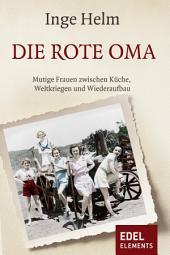 Die rote Oma: Mutige Frauen zwischen Küche, Weltkriegen und Wiederaufbau