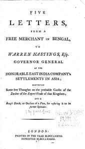 Five letters from a free merchant in Bengal, to Warren Hastings, Esq., Governor General of the Honorable East India Company's settlements in Asia: conveying some free thoughts on the probable causes of the decline of the export trade of that kingdom; and a rough sketch, or outlines of a plan, for restoring it to its former splendor