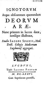 Ignotorum Atque obscurorum quorundam deorum arae, Nunc primum in lucem datae, notisque illustratae, Studio Ia cobi Sponii... (Epistolae N. Bon, Aeg. Lacarry, A. Gallan dii, J. Flournoy, D. Sibon, D. Salvagnij Boessij)
