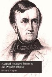 Richard Wagner's Letters to His Dresden Friends: Theodor Uhlig, Wilhelm Fischer, and Ferdinand Heine