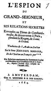 L' Espion Du Grand-Seigneur, Et Ses Relations Secrètes Envoyées au Divan de Constantinople; & découvertes à Paris, pendant le Regne, de Louis le Grand