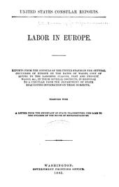 Labor in Europe: Reports from the Consuls of the United States in the Several Countries of Europe on the Rates of Wages, Cost of Living to the Laboring Classes, Past and Present Wages, &c., in Their Several Districts, in Response to a Circular from the Department of State ...
