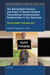 """The Omnipotent Presence and Power of Teacher-Student Transactional Communication Relationships in the Classroom: The So-Called """"Post-Race Era"""""""