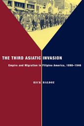 The Third Asiatic Invasion: Migration and Empire in Filipino America, 1898-1946