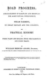 Road Progress: Amalgamation of Railways and Highways for Agricultural Improvement, and Steam Farming in Great Britain and the Colonies, Also Practical Economy in Fixed Plant and Rolling Stock for Passenger and Goods Trains, Volume 42