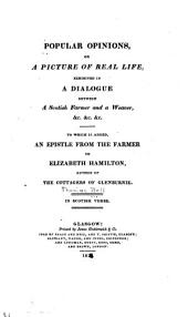 Popular Opinions; Or, A Picture of Real Life ...: In a Dialogue Between a Scotish Farmer and a Weaver ... [with] an Epistle from the Farmer to Elizabeth Hamilton ... in Scotish Verse