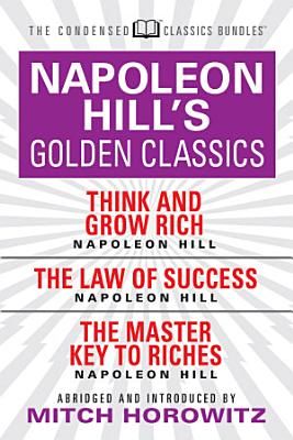 Napoleon Hill s Golden Classics  Condensed Classics   featuring Think and Grow Rich  The Law of Success  and The Master Key to Riches PDF