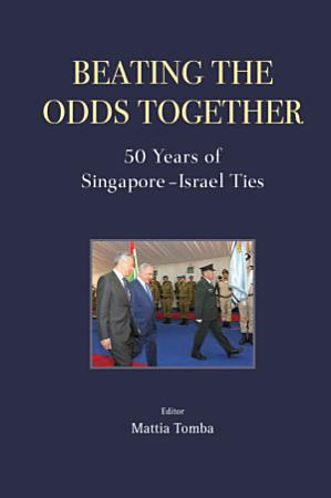 Beating The Odds Together  50 Years Of Singapore israel Ties PDF