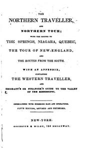 The northern traveller: and Northern tour; with the routes to the Springs, Niagara, Quebec, the tour of New-England, and the routes from the south ; with an appendix, containing The western traveller, and emigrant's or stranger's guide to the valley of the Mississippi