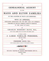 A Genealogical Account of the Mayo and Elton Families of the Counties of Wilts and Hereford: With an Appendix, Containing Genealogies, for the Most Part Not Hitherto Published, of Certain Families Allied by Marriage to the Family of Mayo