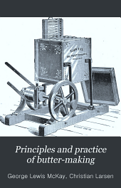 Principles and Practice of Butter-making: A Treatise on the Chemical and Physical Properties of Milk and Its Components, the Handling of Milk and Cream, and the Manufacture of Butter Therefrom, Volume 4