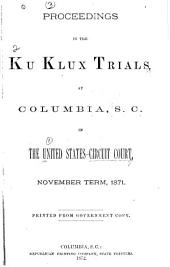 Proceedings in the Ku Klux Trials at Columbia, S.C.: In the United States Circuit Court, November Term, 1871. Printed from Government Copy