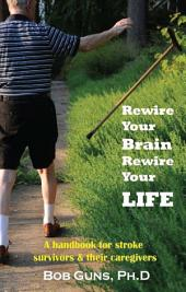 Rewire Your Brain, Rewire Your Life: A Handbook for Stroke Survivors & Their Caregivers