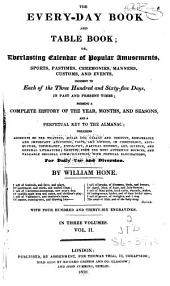 The Every-day Book and Table Book: Or, Everlasting Calendar of Popular Amusements, Sports, Pastimes, Ceremonies, Manners, Customs, and Events, Incident to Each of the Three Hundred and Sixty-five Days, in Past and Present Times; Forming a Complete History of the Year, Months, and Seasons, and a Perpetual Key to the Almanac; Including Accounts of the Weather, Rules for Health and Conduct, Remarkable and Important Anecdotes, Facts, and Notices, in Chronology, Antiquities, Topography, Biography, Natural History, Art, Science, and General Literature; Derived from the Most Authentic Sources, and Valuable Original Communications, with Poetical Elucidations, for Daily Use and Diversion, Volume 2