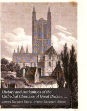 History and Antiquities of the Cathedral Churches of Great Britain: Canterbury. Chichester. Lincoln. Oxford. Peterburgh. Winchester