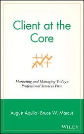 Client at the Core: Marketing and Managing Today's Professional Services Firm
