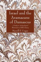 Israel and the Aramaeans of Damascus: A Study in Archaeological Illumination of Bible History