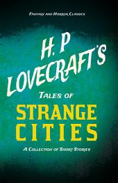 H. P. Lovecraft's Tales of Strange Cities - A Collection of Short Stories (Fantasy and Horror Classics)