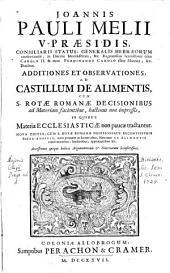 JOANNIS PAULI MELII V-PRAESIDIS, CONSILIARII STATUS, GENERALIS HEBRAEORUM conservatoris, in Ducatu Montisferrati, &c. Regnantibus Serenissimis olim Carolo II. & nunc FERDINANDO CAROLO illius Mantuae, &c. Ducibus. ADDITIONES ET OBSERVATIONES, AD CASTILLUM DE ALIMENTIS CUM S. ROTAE ROMANAE DECISIONIBUS ad Materiam facientibus, hartenus non impressis, IN QUIBUS Materiae ECCLESIASTICAE non paucae tractantur