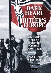 Dark Heart of Hitler's Europe: Nazi Rule in Poland under the General Government