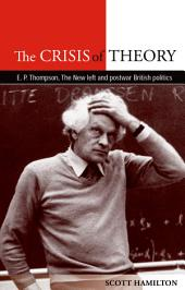 The Crisis of Theory: E. P. Thompson, the New Left and postwar British politics