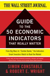 "The WSJ Guide to the 50 Economic Indicators That Really Matter: From Big Macs to ""Zombie Banks,"" the Indicators Smart Investors Watch to Beat the Market"