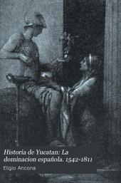 Historia de Yucatan: La dominacion española. 1542-1811