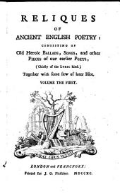 Reliques Of Ancient English Poetry: Consisting Of Old Heroic Ballads, Songs, and Other Pieces of Our Earlier Poets, (Chiefly of the Lyric Kind.) Together with Some Few of Later Date, Volume 1