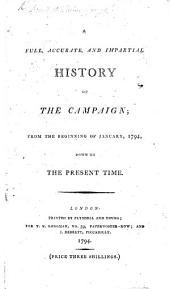 A Full, Accurate and Impartial History of the Campaign; from ... January 1794, to the present time