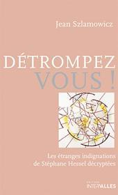 Détrompez-vous!: Les étranges indignations de Stéphane Hessel décryptées