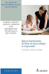 Agir en fonctionnaire de l'État et de façon éthique et responsable (sujets corrigés): CAPES - CAPET - CAPLP - CAPEPS - CPE - Agrégations - Professeurs des écoles