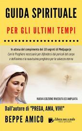 Guida Spirituale per gli ultimi tempi: In attesa del compimento dei 10 segreti di Medjugorje - Con le Preghiere necessarie per difendersi dai pericoli del corpo e dell'anima e la nuovissima preghiera per la salvezza dell'anima
