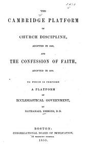 The Cambridge platform of church discipline, adopted in 1648: and the confession of faith, adopted in 1680. To which is prefixed a platform of ecclesiastical government
