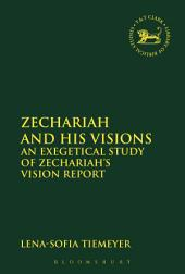 Zechariah and His Visions: An Exegetical Study of Zechariah's Vision Report