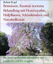 Bettnässen, Enuresis nocturna Behandlung mit Homöopathie, Pflanzenheilkunde, Schüsslersalzen und Naturheilkunde: Ein homöopathischer, pflanzlicher, biochemischer und naturheilkundlicher Ratgeber