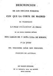 Descripcion de los ornatos públicos: con que la corte de Madrid ha solemnizado la feliz exâltacion al trono de los reyes nuestros señores don Carlos IIII. y doña Luisa de Borbon, y la jura del serenisimo señor don Fernando, principe de Asturias