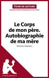 Le Corps de mon père. Autobiographie de ma mère de Michel Onfray (Fiche de lecture): Résumé complet et analyse détaillée de l'oeuvre