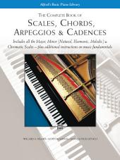 Scales, Chords, Arpeggios & Cadences - Complete Book: Piano Technique - Includes all the Major, Minor (Natural, Harmonic, Melodic) & Chromatic Scales - Plus Additional Instructions on Music Fundamentals