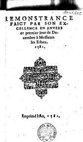 Remonstrance faict par son excellence en Anvers ce premier iour de Decembre à Messieurs les Estatz. 1581
