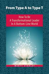 From Type A to Type T: How to Be a Transformational Leader in a Bottom-Line World