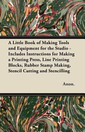 A Little Book of Making Tools and Equipment for the Studio - Includes Instructions for Making a Printing Press, Line Printing Blocks, Rubber Stamp Making, Stencil Cutting and Stencilling
