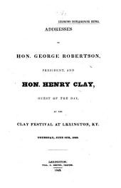 Addresses of Hon. George Robertson, President, and Hon. Henry Clay, Guest of the Day, at the Clay Festival at Lexington ... June 9th, 1842. (Lexington Intelligencer Extra.).