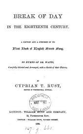 Break of day in the eighteenth century. A history and a specimen of its first book of English sacred song. 300 hymns of dr. Watts, selected and arranged, with a sketch of their history, by C.T. Rust