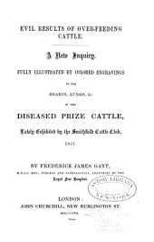 Evil Results of Over-feeding Cattle: A New Inquiry ; Fully Illustrated by Colored Engravings of the Hearts, Lungs, &c. of Diseased Prize Cattle, Lately Exhibited by the Smithfield Cattle Club, 1857