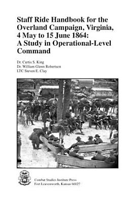 Staff Ride Handbook for the Overland Campaign  Virginia  4 May to 15 June 1864  A Study in Operational Level Command PDF