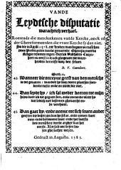 Vande Leydtsche disputatie warachtich verhael. Roerende die mercktekenen vande kercke, oock of der ghereformeerden die ware kercke sy dan niet. So die in aprili 1578. tot Leyden was begonnen tusschen twee predicanten vande genaemde ghereformeerde religie tesamen tegen Dirrick Volcherts Coornhert nu eerst in druck ghegeven tot waerheydts kennisse door den selven D. V. Coornhert